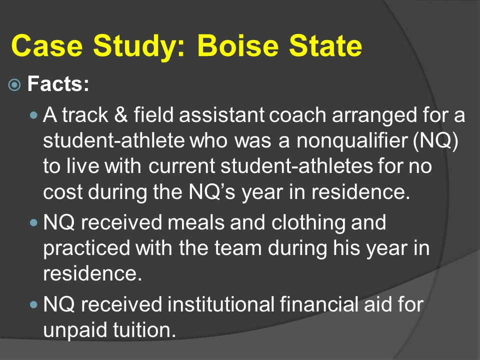 Case Study: Boise State  Facts: A track & field assistant coach arranged for a student-athlete who was a nonqualifier (NQ) to live with current student-athletes for no cost during the NQ's year in residence.