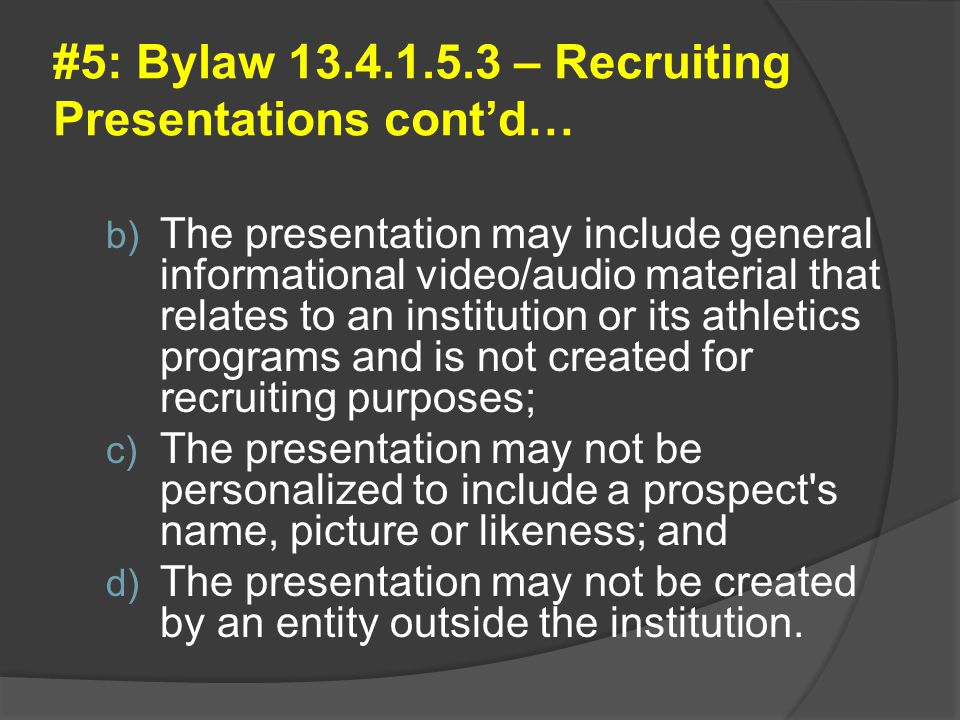 #5: Bylaw 13.4.1.5.3 – Recruiting Presentations cont'd… b) The presentation may include general informational video/audio material that relates to an institution or its athletics programs and is not created for recruiting purposes; c) The presentation may not be personalized to include a prospect s name, picture or likeness; and d) The presentation may not be created by an entity outside the institution.