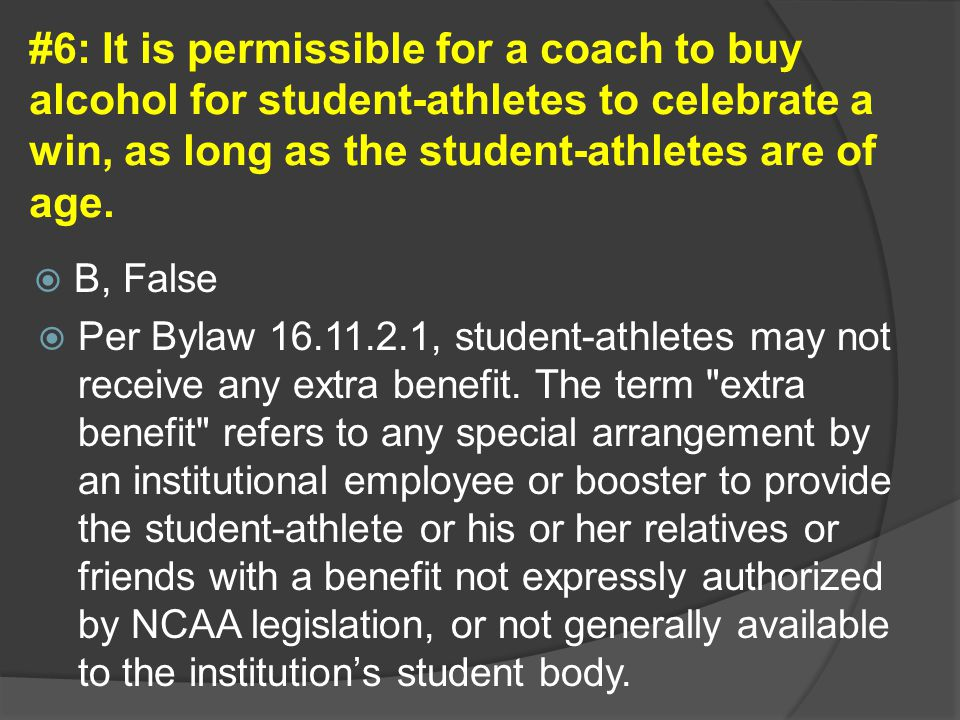 #6: It is permissible for a coach to buy alcohol for student-athletes to celebrate a win, as long as the student-athletes are of age.