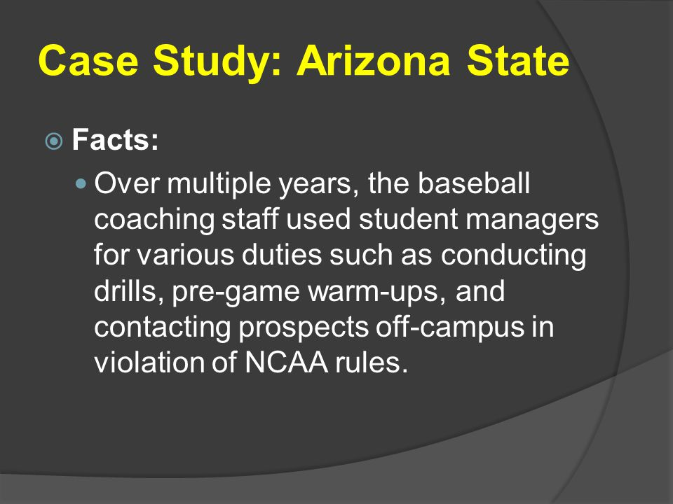 Case Study: Arizona State  Facts: Over multiple years, the baseball coaching staff used student managers for various duties such as conducting drills, pre-game warm-ups, and contacting prospects off-campus in violation of NCAA rules.