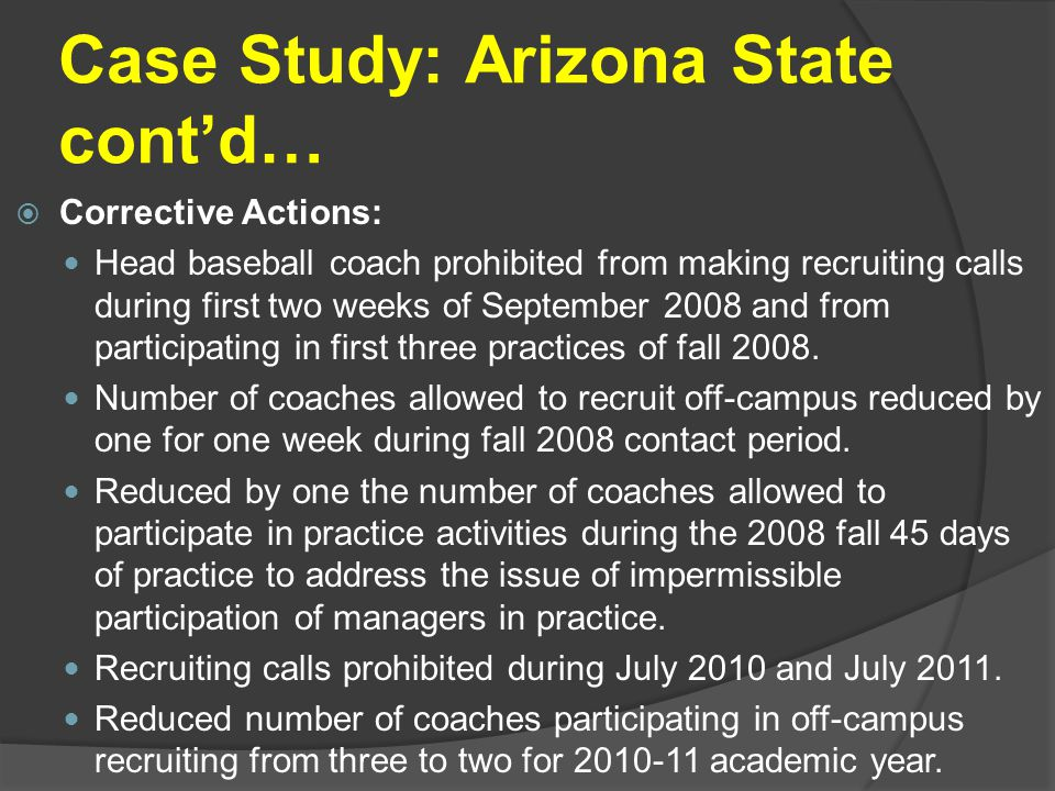 Case Study: Arizona State cont'd…  Corrective Actions: Head baseball coach prohibited from making recruiting calls during first two weeks of September 2008 and from participating in first three practices of fall 2008.