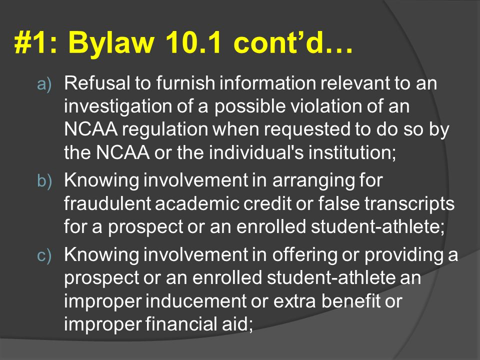 #1: Bylaw 10.1 cont'd… a) Refusal to furnish information relevant to an investigation of a possible violation of an NCAA regulation when requested to do so by the NCAA or the individual s institution; b) Knowing involvement in arranging for fraudulent academic credit or false transcripts for a prospect or an enrolled student-athlete; c) Knowing involvement in offering or providing a prospect or an enrolled student-athlete an improper inducement or extra benefit or improper financial aid;