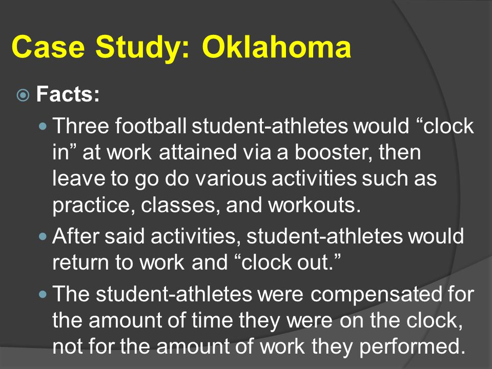 Case Study: Oklahoma  Facts: Three football student-athletes would clock in at work attained via a booster, then leave to go do various activities such as practice, classes, and workouts.
