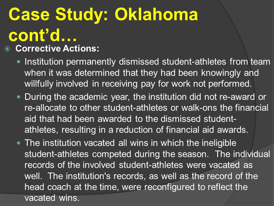 Case Study: Oklahoma cont'd…  Corrective Actions: Institution permanently dismissed student-athletes from team when it was determined that they had been knowingly and willfully involved in receiving pay for work not performed.