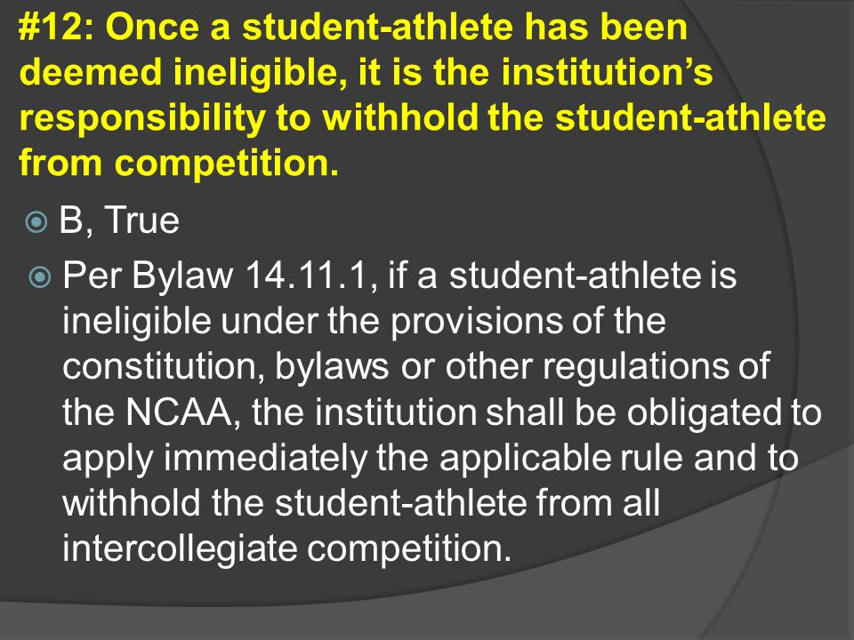 #12: Once a student-athlete has been deemed ineligible, it is the institution's responsibility to withhold the student-athlete from competition.