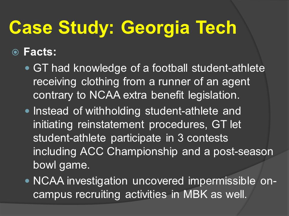 Case Study: Georgia Tech  Facts: GT had knowledge of a football student-athlete receiving clothing from a runner of an agent contrary to NCAA extra benefit legislation.