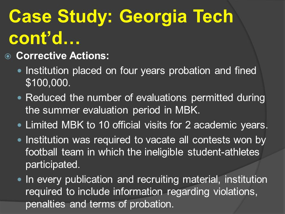 Case Study: Georgia Tech cont'd…  Corrective Actions: Institution placed on four years probation and fined $100,000.