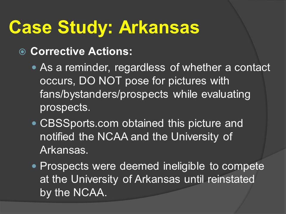Case Study: Arkansas  Corrective Actions: As a reminder, regardless of whether a contact occurs, DO NOT pose for pictures with fans/bystanders/prospects while evaluating prospects.