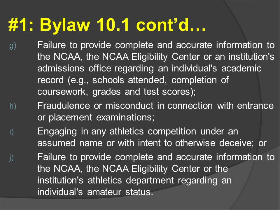 #1: Bylaw 10.1 cont'd… g) Failure to provide complete and accurate information to the NCAA, the NCAA Eligibility Center or an institution s admissions office regarding an individual s academic record (e.g., schools attended, completion of coursework, grades and test scores); h) Fraudulence or misconduct in connection with entrance or placement examinations; i) Engaging in any athletics competition under an assumed name or with intent to otherwise deceive; or j) Failure to provide complete and accurate information to the NCAA, the NCAA Eligibility Center or the institution s athletics department regarding an individual s amateur status.