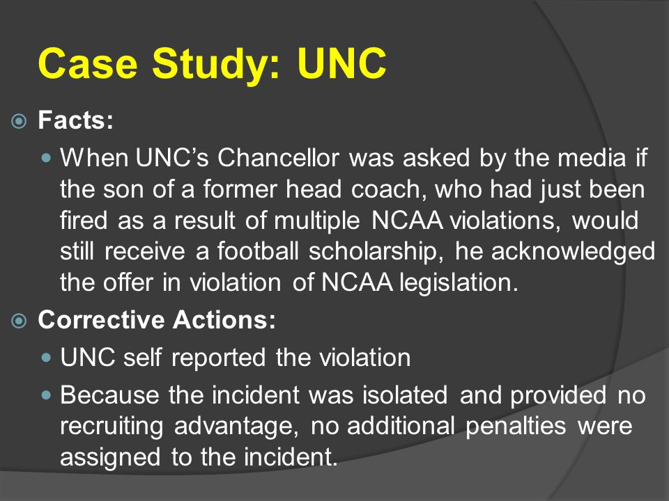 Case Study: UNC  Facts: When UNC's Chancellor was asked by the media if the son of a former head coach, who had just been fired as a result of multiple NCAA violations, would still receive a football scholarship, he acknowledged the offer in violation of NCAA legislation.