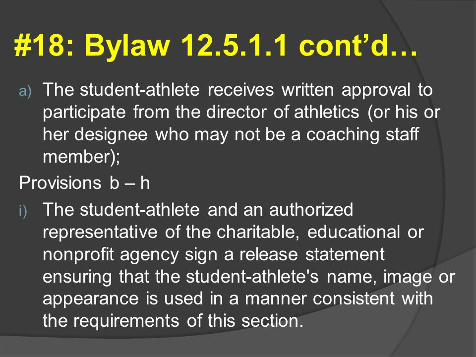 #18: Bylaw 12.5.1.1 cont'd… a) The student-athlete receives written approval to participate from the director of athletics (or his or her designee who may not be a coaching staff member); Provisions b – h i) The student-athlete and an authorized representative of the charitable, educational or nonprofit agency sign a release statement ensuring that the student-athlete s name, image or appearance is used in a manner consistent with the requirements of this section.
