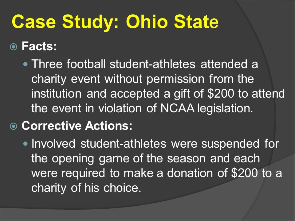 Case Study: Ohio Stat e  Facts: Three football student-athletes attended a charity event without permission from the institution and accepted a gift of $200 to attend the event in violation of NCAA legislation.