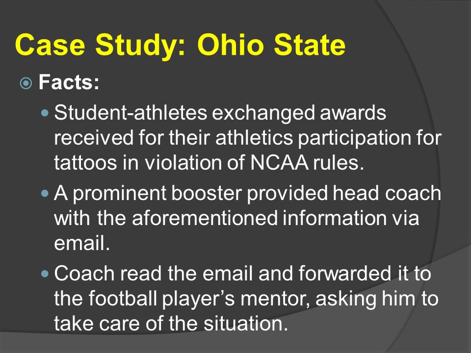 Case Study: Ohio State  Facts: Student-athletes exchanged awards received for their athletics participation for tattoos in violation of NCAA rules.
