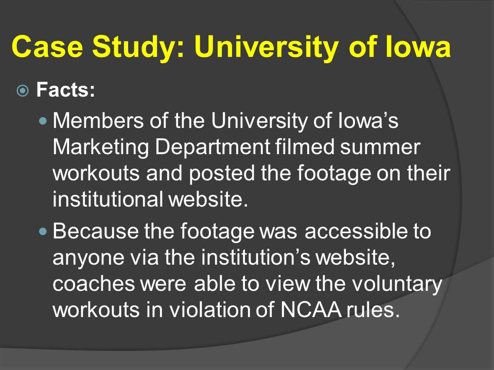 Case Study: University of Iowa  Facts: Members of the University of Iowa's Marketing Department filmed summer workouts and posted the footage on their institutional website.