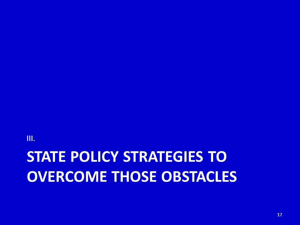 STATE POLICY STRATEGIES TO OVERCOME THOSE OBSTACLES III. 17