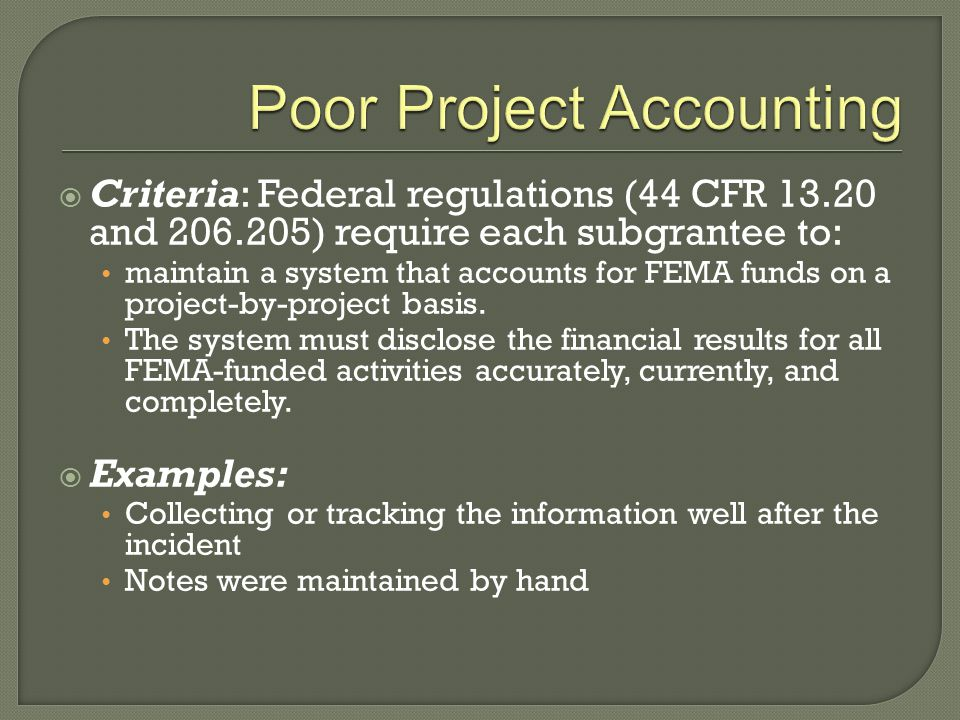  Criteria: Federal regulations (44 CFR 13.20 and 206.205) require each subgrantee to: maintain a system that accounts for FEMA funds on a project-by-