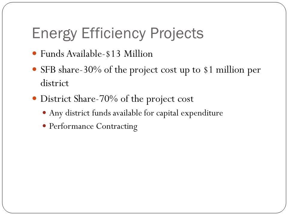 Energy Efficiency Projects Funds Available-$13 Million SFB share-30% of the project cost up to $1 million per district District Share-70% of the project cost Any district funds available for capital expenditure Performance Contracting