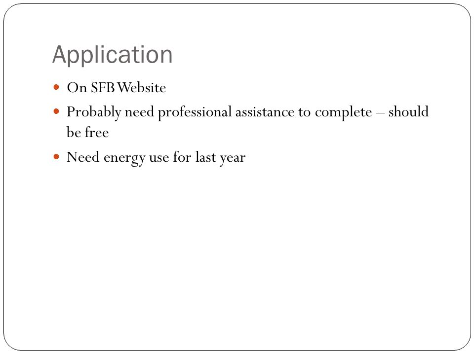 Application On SFB Website Probably need professional assistance to complete – should be free Need energy use for last year