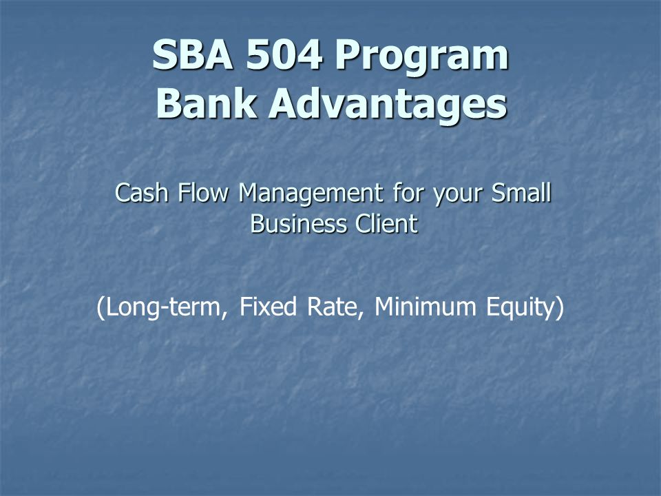 Cash Flow Management for your Small Business Client (Long-term, Fixed Rate, Minimum Equity) SBA 504 Program Bank Advantages