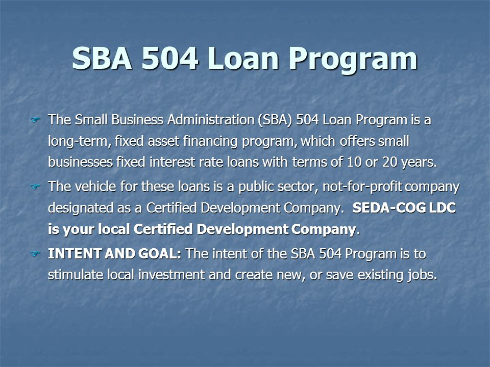 SBA 504 Loan Program F The Small Business Administration (SBA) 504 Loan Program is a long-term, fixed asset financing program, which offers small businesses fixed interest rate loans with terms of 10 or 20 years.