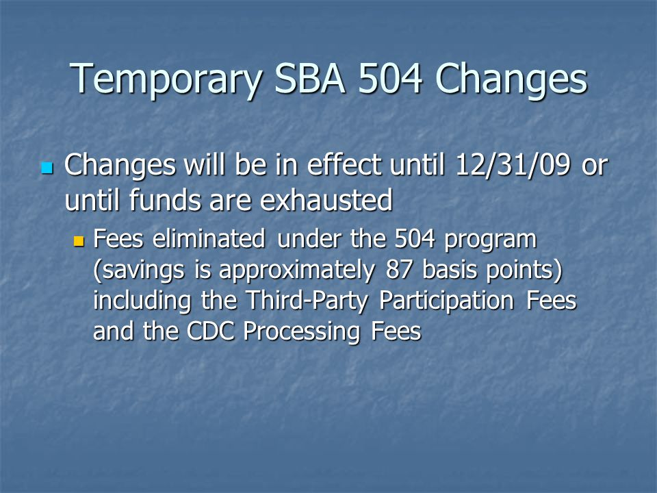 Temporary SBA 504 Changes Changes will be in effect until 12/31/09 or until funds are exhausted Changes will be in effect until 12/31/09 or until funds are exhausted Fees eliminated under the 504 program (savings is approximately 87 basis points) including the Third-Party Participation Fees and the CDC Processing Fees Fees eliminated under the 504 program (savings is approximately 87 basis points) including the Third-Party Participation Fees and the CDC Processing Fees