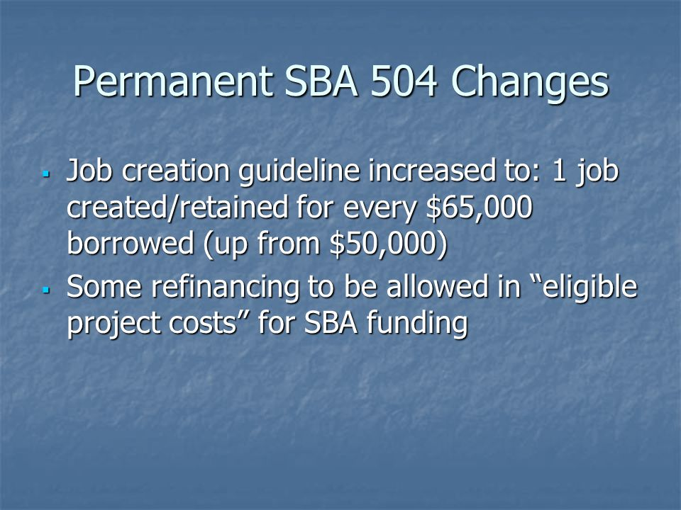 Permanent SBA 504 Changes  Job creation guideline increased to: 1 job created/retained for every $65,000 borrowed (up from $50,000)  Some refinancing to be allowed in eligible project costs for SBA funding