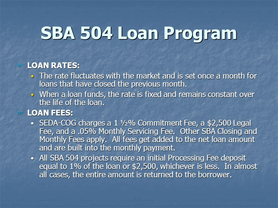 SBA 504 Loan Program F LOAN RATES: The rate fluctuates with the market and is set once a month for loans that have closed the previous month.