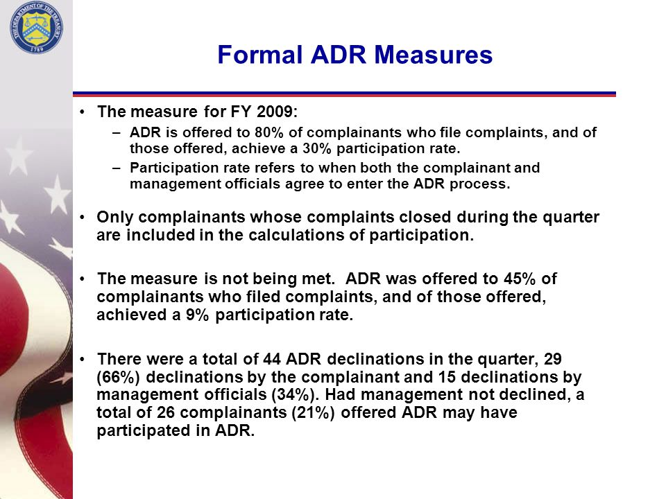 Formal ADR Measures The measure for FY 2009: –ADR is offered to 80% of complainants who file complaints, and of those offered, achieve a 30% participation rate.