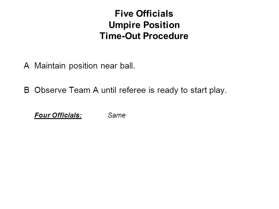 Five Officials Umpire Position Time-Out Procedure AMaintain position near ball.