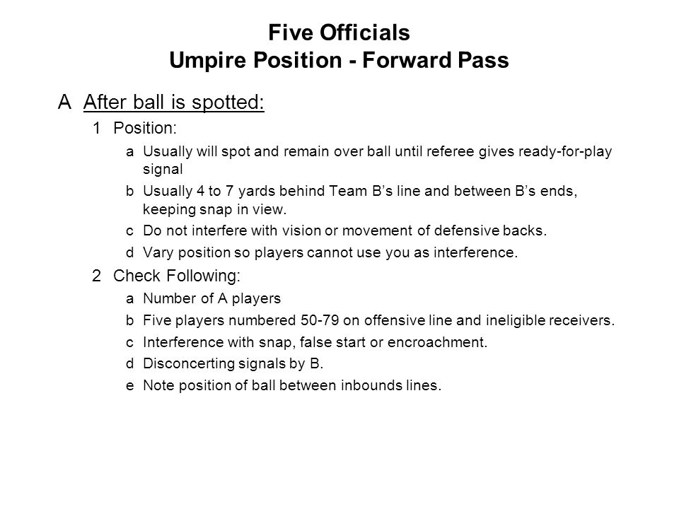 Five Officials Umpire Position - Forward Pass AAfter ball is spotted: 1Position: aUsually will spot and remain over ball until referee gives ready-for-play signal bUsually 4 to 7 yards behind Team B's line and between B's ends, keeping snap in view.