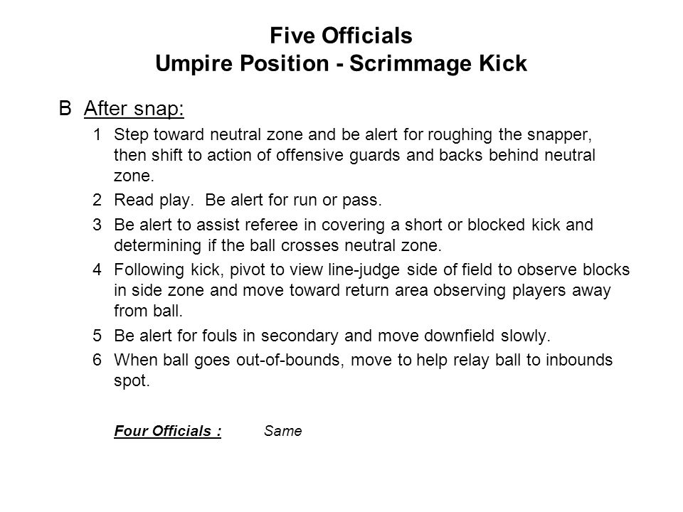 Five Officials Umpire Position - Scrimmage Kick BAfter snap: 1Step toward neutral zone and be alert for roughing the snapper, then shift to action of offensive guards and backs behind neutral zone.