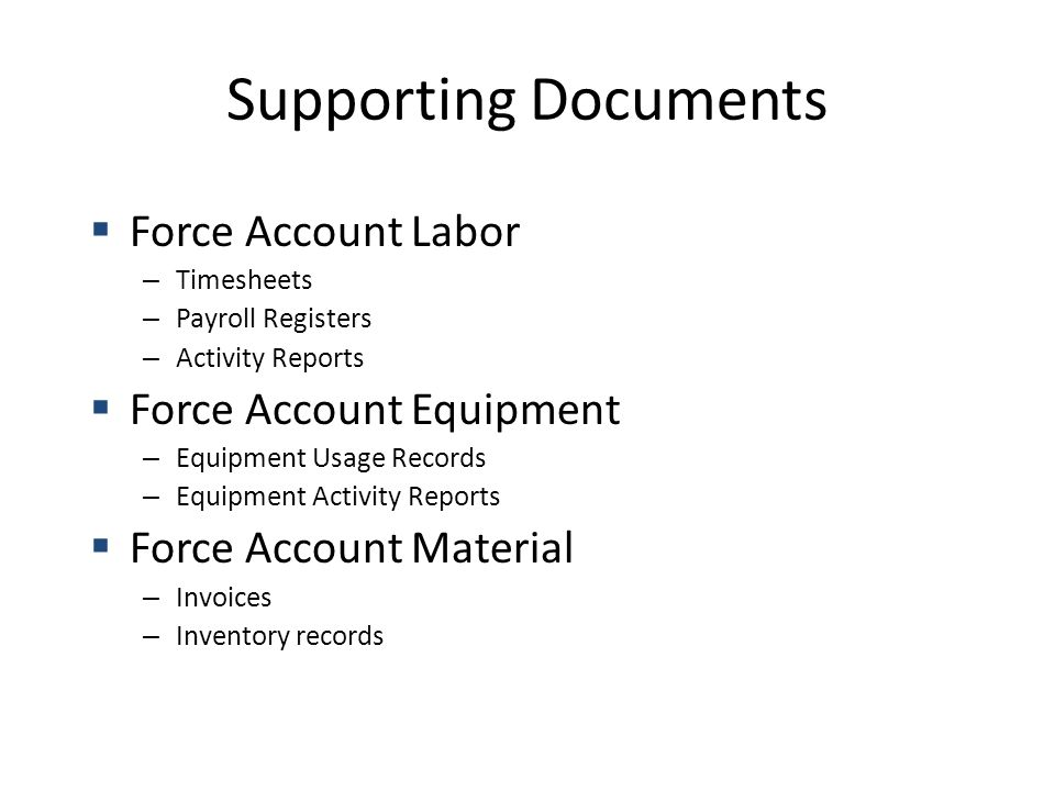 Supporting Documents  Force Account Labor – Timesheets – Payroll Registers – Activity Reports  Force Account Equipment – Equipment Usage Records – Equipment Activity Reports  Force Account Material – Invoices – Inventory records