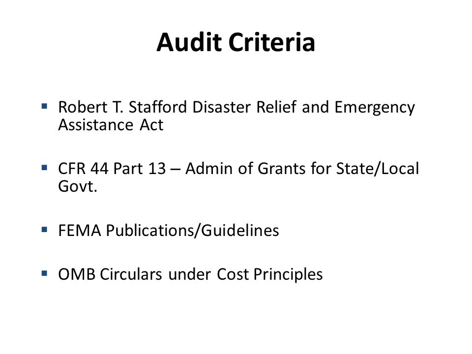 Audit Criteria  Robert T. Stafford Disaster Relief and Emergency Assistance Act  CFR 44 Part 13 – Admin of Grants for State/Local Govt.  FEMA Publi