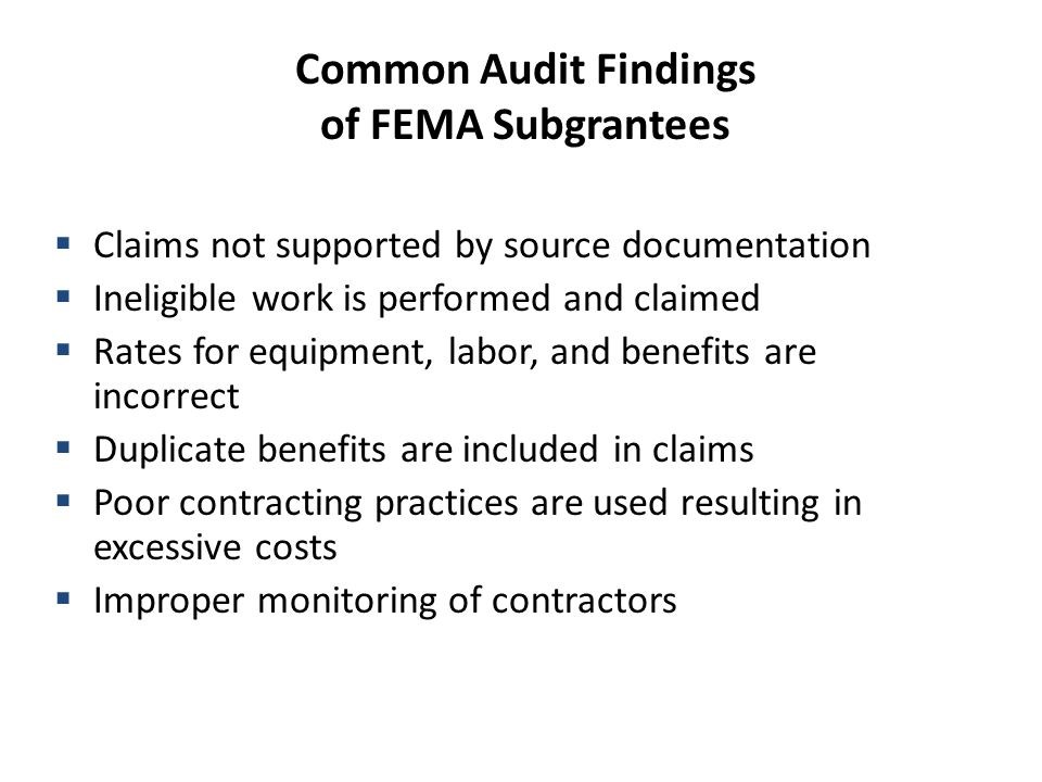 Common Audit Findings of FEMA Subgrantees  Claims not supported by source documentation  Ineligible work is performed and claimed  Rates for equipment, labor, and benefits are incorrect  Duplicate benefits are included in claims  Poor contracting practices are used resulting in excessive costs  Improper monitoring of contractors