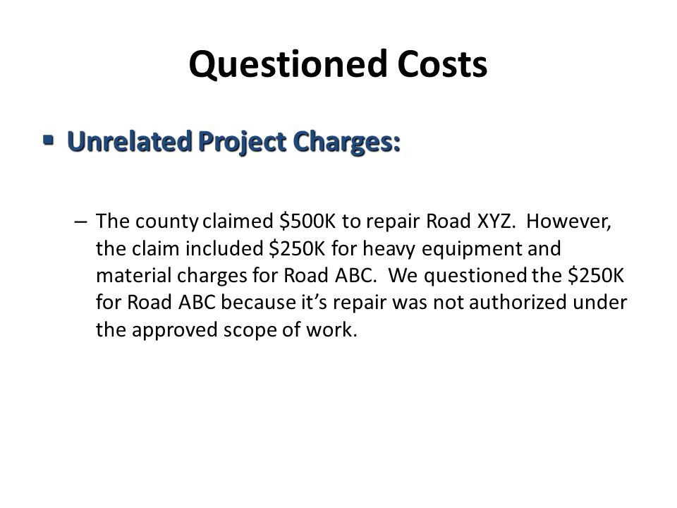 Questioned Costs  Unrelated Project Charges: – The county claimed $500K to repair Road XYZ.