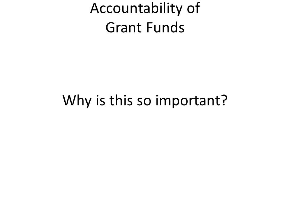 Accountability of Grant Funds Why is this so important