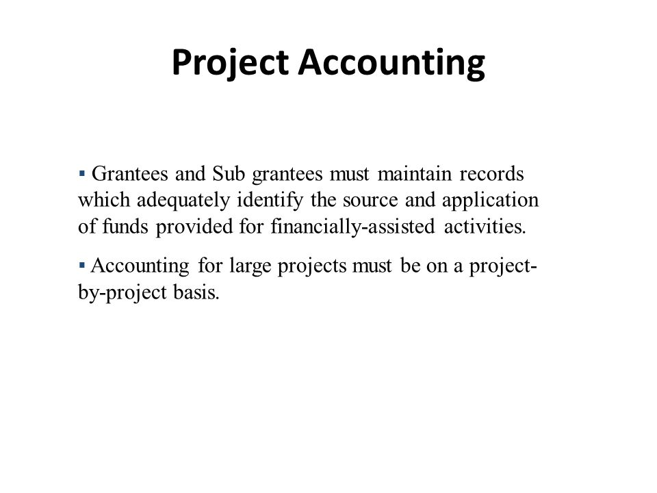 Project Accounting  Grantees and Sub grantees must maintain records which adequately identify the source and application of funds provided for financially-assisted activities.