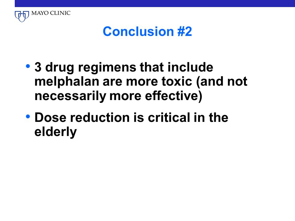 Conclusion #2 3 drug regimens that include melphalan are more toxic (and not necessarily more effective) Dose reduction is critical in the elderly