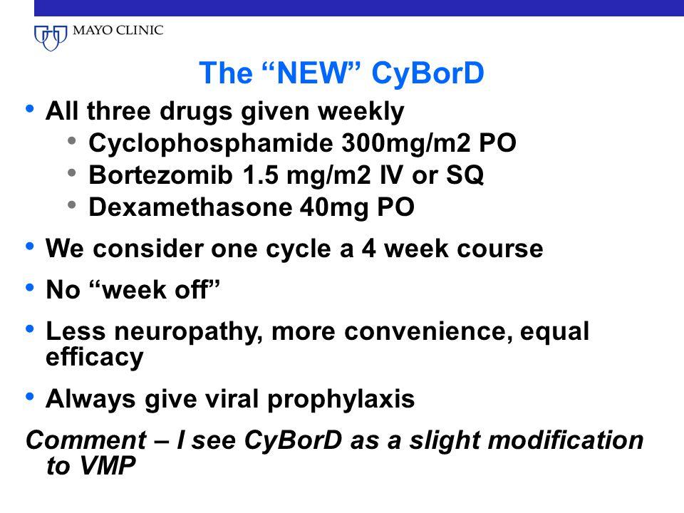 "The ""NEW"" CyBorD All three drugs given weekly Cyclophosphamide 300mg/m2 PO Bortezomib 1.5 mg/m2 IV or SQ Dexamethasone 40mg PO We consider one cycle a"