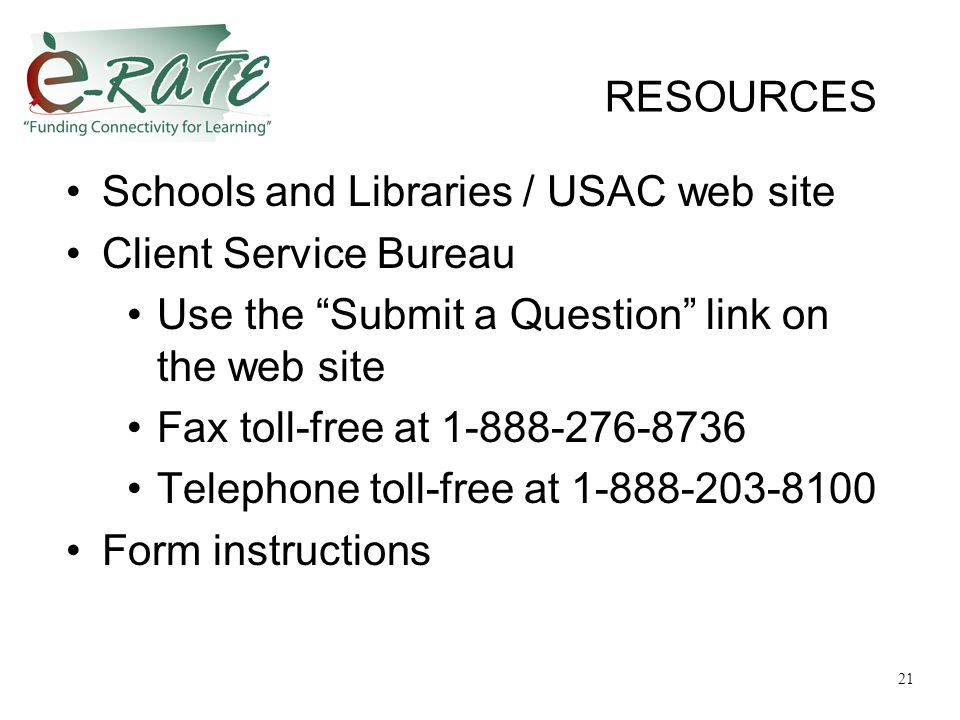 RESOURCES Schools and Libraries / USAC web site Client Service Bureau Use the Submit a Question link on the web site Fax toll-free at 1-888-276-8736 Telephone toll-free at 1-888-203-8100 Form instructions 21