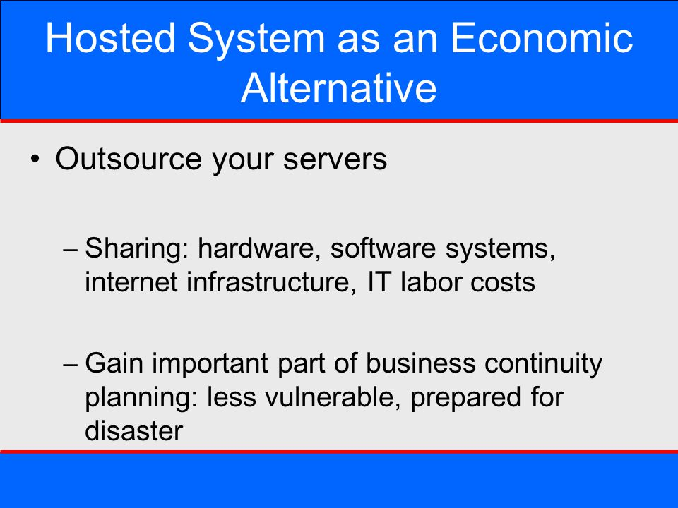 Hosted System as an Economic Alternative Outsource your servers –Sharing: hardware, software systems, internet infrastructure, IT labor costs –Gain im