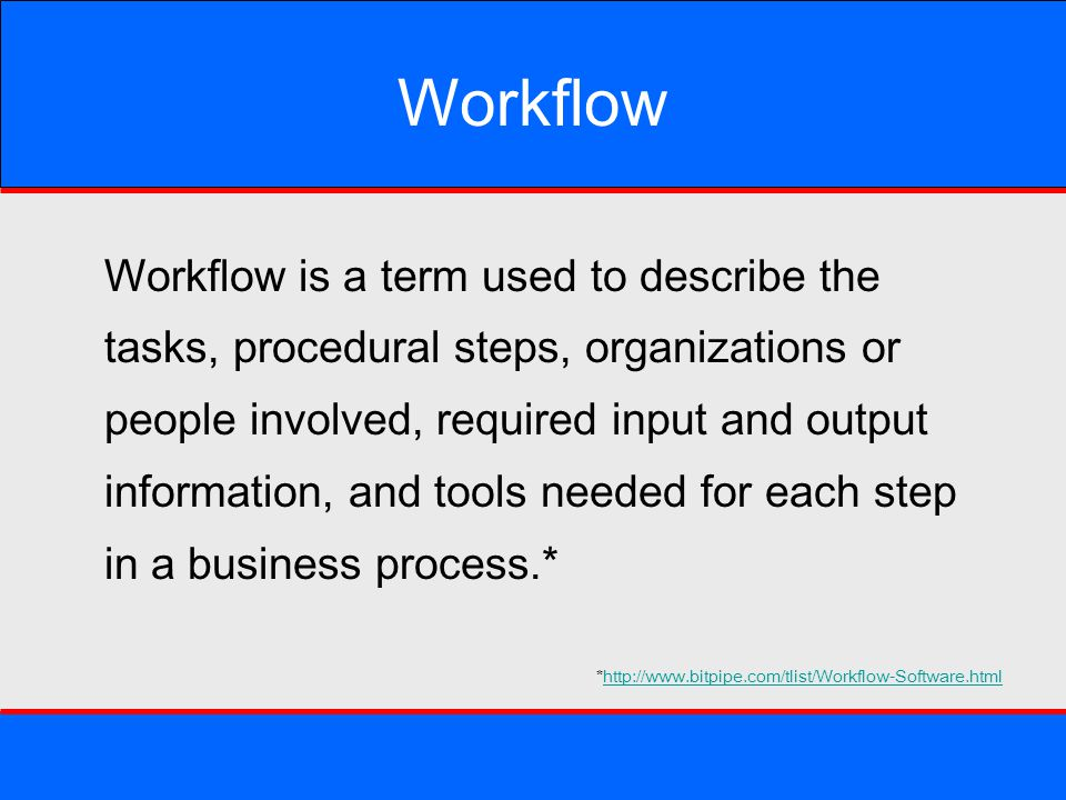 Workflow Workflow is a term used to describe the tasks, procedural steps, organizations or people involved, required input and output information, and
