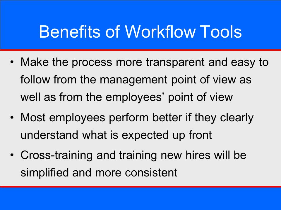 Benefits of Workflow Tools Make the process more transparent and easy to follow from the management point of view as well as from the employees' point