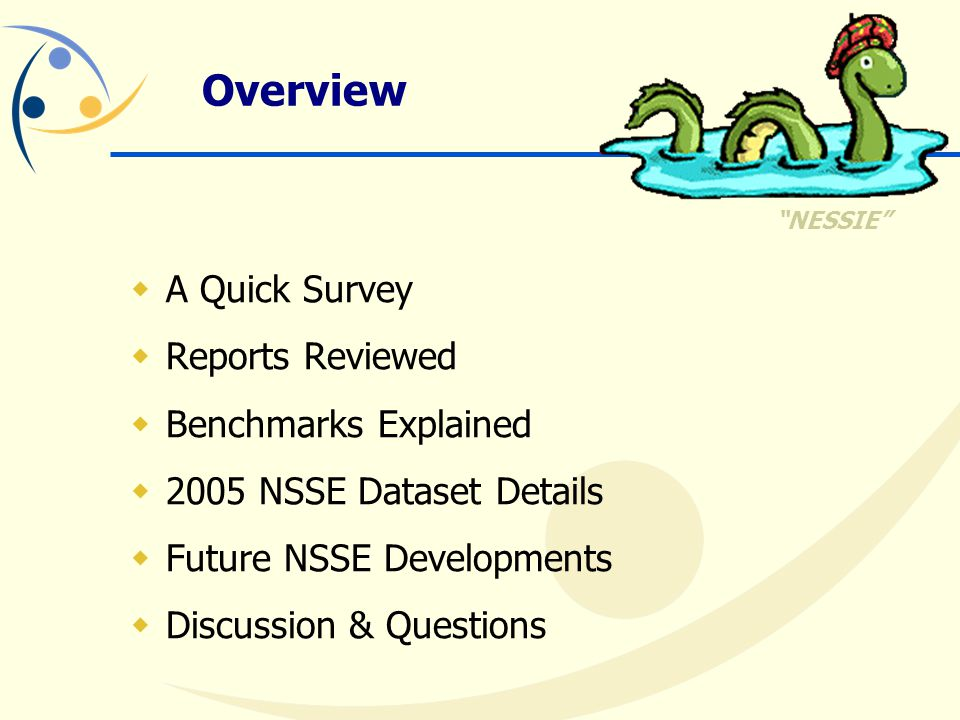 Overview  A Quick Survey  Reports Reviewed  Benchmarks Explained  2005 NSSE Dataset Details  Future NSSE Developments  Discussion & Questions NESSIE