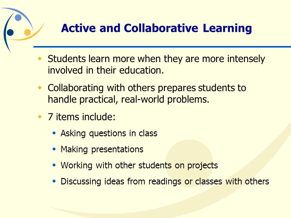 Active and Collaborative Learning  Students learn more when they are more intensely involved in their education.