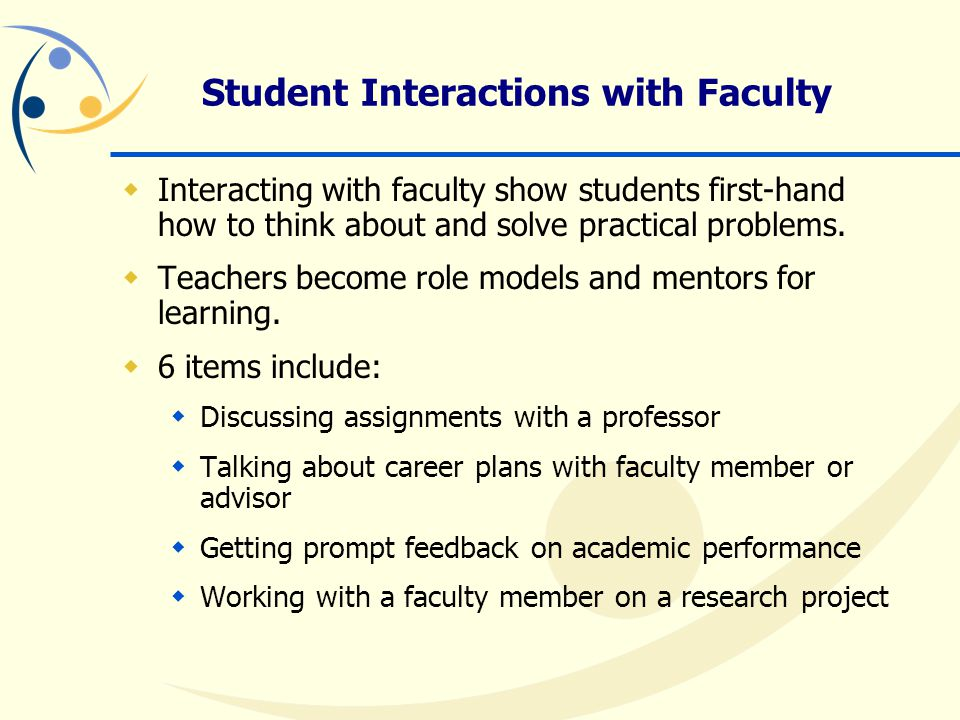 Student Interactions with Faculty  Interacting with faculty show students first-hand how to think about and solve practical problems.