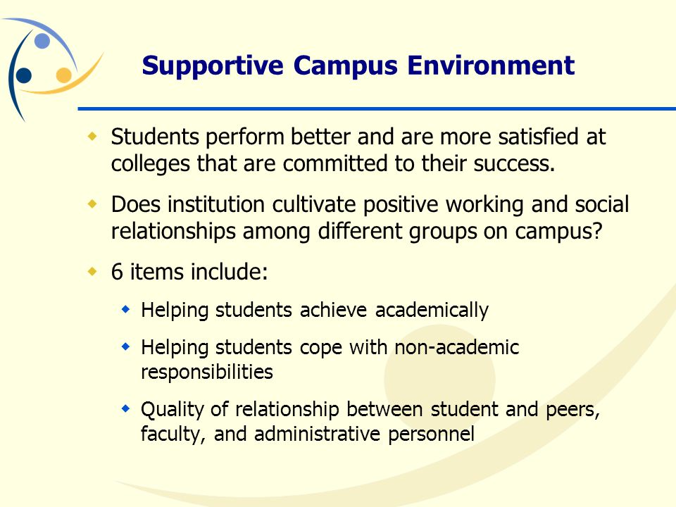 Supportive Campus Environment  Students perform better and are more satisfied at colleges that are committed to their success.