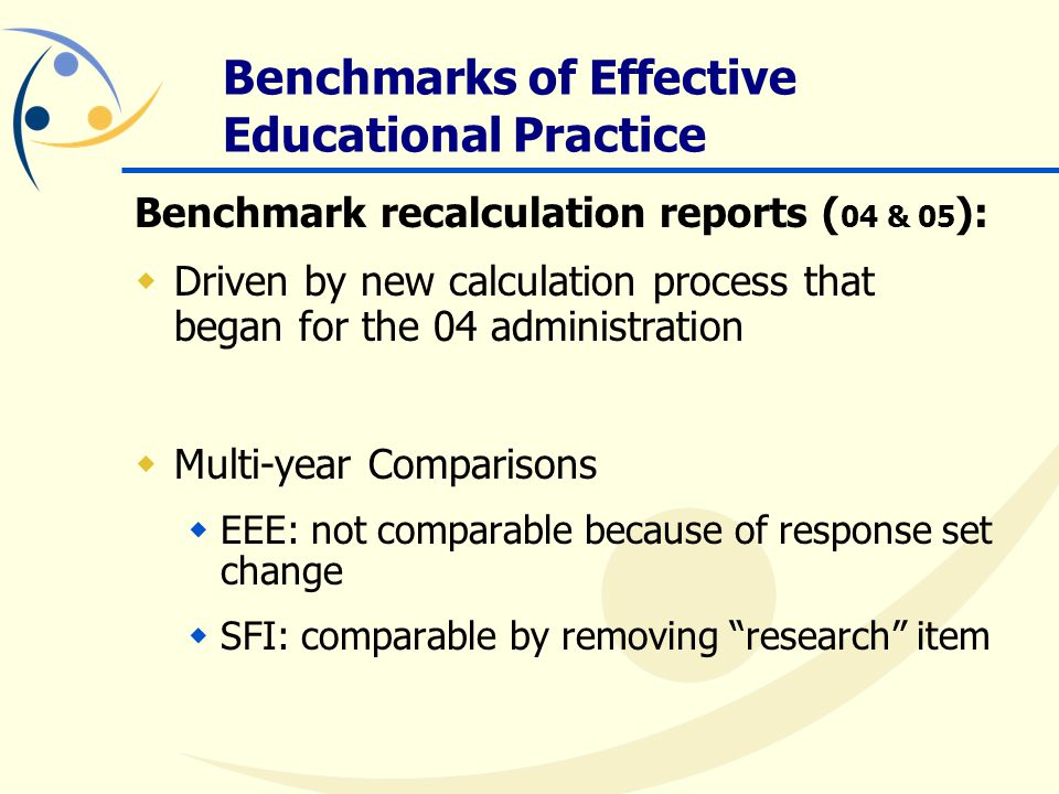 Benchmark recalculation reports ( 04 & 05 ):  Driven by new calculation process that began for the 04 administration  Multi-year Comparisons  EEE: not comparable because of response set change  SFI: comparable by removing research item Benchmarks of Effective Educational Practice