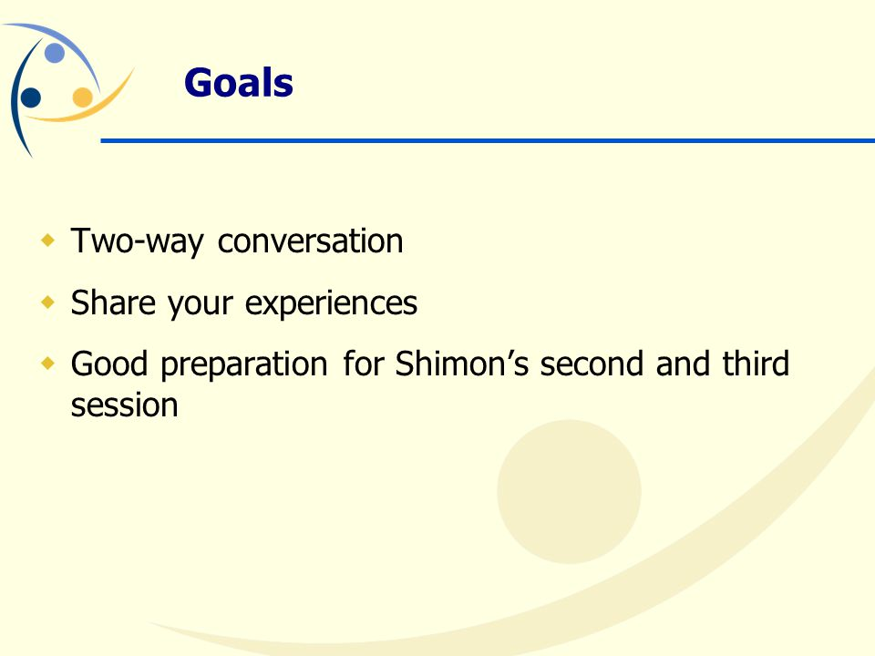 Goals  Two-way conversation  Share your experiences  Good preparation for Shimon's second and third session