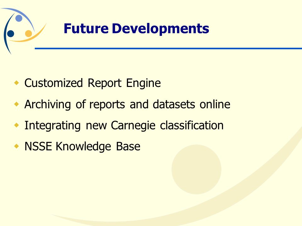 Future Developments  Customized Report Engine  Archiving of reports and datasets online  Integrating new Carnegie classification  NSSE Knowledge Base